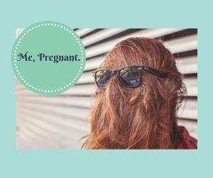Me, Pregnant.